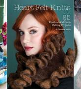 Heart Felt Knits: 25 Fresh and Modern Felting Projects