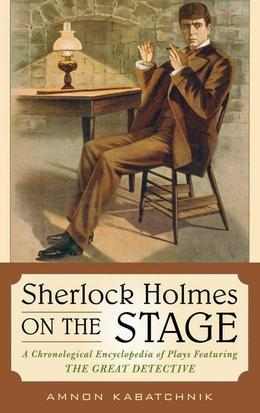 Sherlock Holmes on the Stage: A Chronological Encyclopedia of Plays Featuring the Great Detective