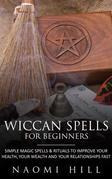 Wiccan Spells for beginners: Simple magic spells and rituals to improve your health, your wealth and your relationships fast
