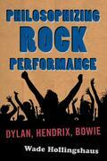 Philosophizing Rock Performance: Dylan, Hendrix, Bowie