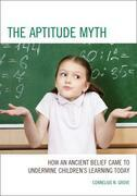 The Aptitude Myth: How an Ancient Belief Came to Undermine Children's Learning Today