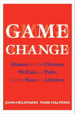 Game Change: Obama and the Clintons, McCain and Palin, and the Race of a Lifetime