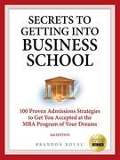 Secrets to Getting into Business School: 100 Proven Admissions Strategies to Get You Accepted at the MBA Program of Your Dreams