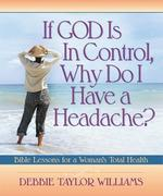 If God is in Control, Why Do I Have a Headache?: Bible Lessons for a Woman's Total Health