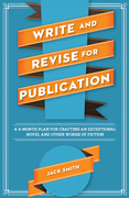 Write and Revise for Publication: A 6-Month Plan for Crafting an Exceptional Novel and Other Works of Fiction