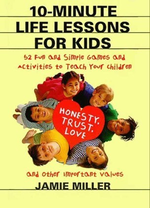 10-Minute Life Lessons for Kids: 52 Fun & Simple Games & Activities to Teach Kids