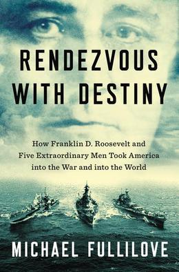 Rendezvous with Destiny: How Franklin D. Roosevelt and Five Extraordinary Men Took America into the War and into the World