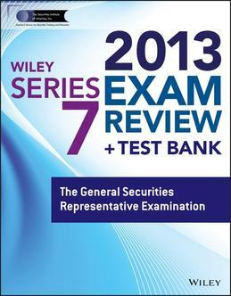 Wiley Series 7 Exam Review 2013 + Test Bank: The General Securities Representative Examination