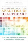 Framework for Applying Analytics in Healthcare, A: What Can Be Learned from the Best Practices in Retail, Banking, Politics, and Sports