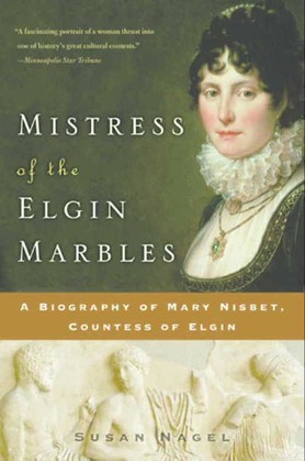 Mistress of the Elgin Marbles: A Biography of Mary Nisbet, Countess of Elgin