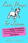 Eats, Poops & Leaves: The Essential Apologies, Rationalizations, and Downright Denials Every New Paren t Needs to Know and Other Fundamentals of Baby