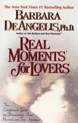 Real Moments for Lovers: The Enlightened Guide for Discovering Total Passion and True Intimacy