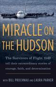 Miracle on the Hudson: The Survivors of Flight 1549 Tell Their Extraordinary Stories of Courage, Faith,and Determination