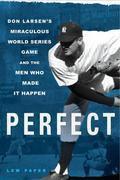 Perfect: Don Larsen's Miraculous World Series Game and the Men Who Made it Happen