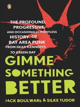 Gimme Something Better: The Profound, Progressive, and Occasionally Pointless History of Bay Area Punkfrom Dead Kennedys to Green Day