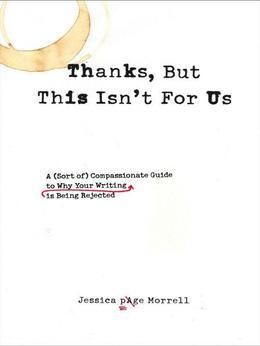 Thanks, But This Isn't for Us: A (Sort of) Compassionate Guide to Why Your Writing is Being Rejected