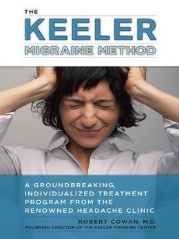 The Keeler Migraine Method: A Groundbreaking, Individualized Treatment Program from the Renowned