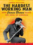 The Hardest Working Man: How James Brown Saved the Soul of America