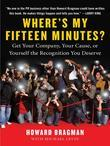 Where's My Fifteen Minutes?: Get Your Company, Your Cause, or Yourself the Recognition You Deserve