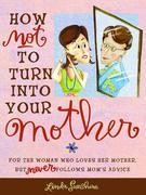 How Not to Turn into Your Mother: For the Woman Who Loves Her Mother but Never Follows Mom's Advice