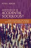 Adventures of an Accidental Sociologist: How to Explain the World Without Becoming a Bore
