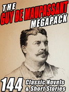 The Guy de Maupassant Megapack: 144 Novels and Short Stories