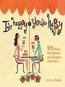 I'm Happy If You're Happy: 515 Things Only Mothers and Daughters Understand