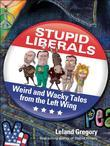 Stupid Liberals: Weird and Wacky Tales from the Left Wing