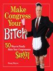 Make Congress Your Bitch: 50 Ways to Finally Make Your Congressman Serve!