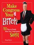 Make Congress Your Bitch: 50 Ways to Finally Make Your Congressman Serve!