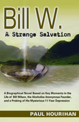 Bill W. A Strange Salvation: A Biographical Novel Based on Key Moments in the Life of Bill Wilson, the Alcoholics Anonymous Founder, and a Probing of