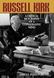 Russell Kirk: A Critical Biography of a Conservative Mind
