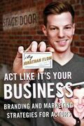 ACT Like It's Your Business: Branding and Marketing Strategies for Actors