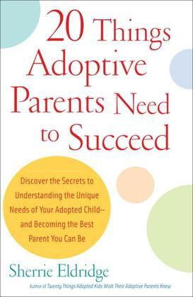 20 Things Adoptive Parents Need to Succeed: Discover the Secrets to Understanding the Unique Needs of Your Adopted Child-andBecoming the Best Parent Y