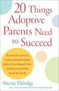 20 Things Adoptive Parents Need to Succeed: Discover the Secrets to Understanding the Unique Needs of Your Adopted Child-and Becoming the Best Parent