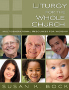 Liturgy for the Whole Church: Multigenerational Resources for Worship