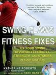 Swing Flaws and Fitness Fixes: Fix Your Swing by Putting Flexibility, Strength, and Stamina in Your Golf Bag