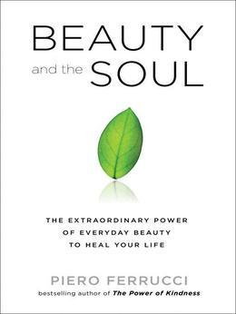 Beauty and the Soul: The Extraordinary Power of Everyday Beauty to Heal Your Life
