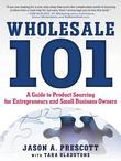Wholesale 101: A Guide to Product Sourcing for Entrepreneurs and Small Business Owners: A Guide to Product Sourcing for Entrepreneurs and Small Busine