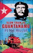 Slow Train to Guantanamo: A Rail Odyssey Through Cuba in the Last Days of the Castros: A Rail Odyssey Through Cuba in the Last Days of the Castr