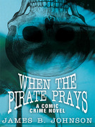 When the Pirate Prays: A Comic Crime Novel