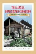 The Alaska Homegrown Cookbook: The Best Recipes from the Last Frontier