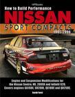 How to Build Performance Nissan Sport Compacts, 1991-2006 HP1541: Engine and Suspension Modifications for Nissan Sentra, NX, 200SX, and InfinitiG20.