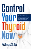 Control Your Thyroid Now: The Ultimate Diet And Lifestyle Guide Book To Help You Better Manage Living With A Thyroid Disorder