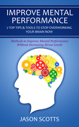 Improve Mental Performance: 7 Top Tips & Tools To Stop Overworking Your Brain Now: Methods to Improve Mental Performance Without Increasing Stress Lev
