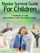 Bipolar Child: Bipolar Survival Guide For Children : 7 Strategies to Help Your Children Cope With Bipolar Today