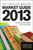 The Christian Writer's Market Guide 2013: Your Comprehensive Resource for Getting Published
