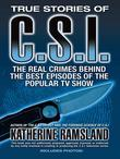 True Stories of CSI: The Real Crimes Behind the Best Episodes of the Popular TV Show