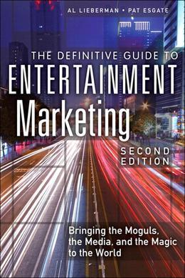 The Definitive Guide to Entertainment Marketing: Bringing the Moguls, the Media, and the Magic to the World, 2/e
