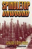 Spindletop Unwound: A True Story of Greed, Ambition and Murder in the First Degree